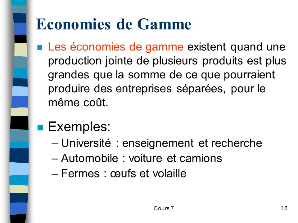 Cours 716 Economies de Gamme n Les économies de gamme existent quand une production jointe de plusieurs produits est plus grandes que la somme de ce q