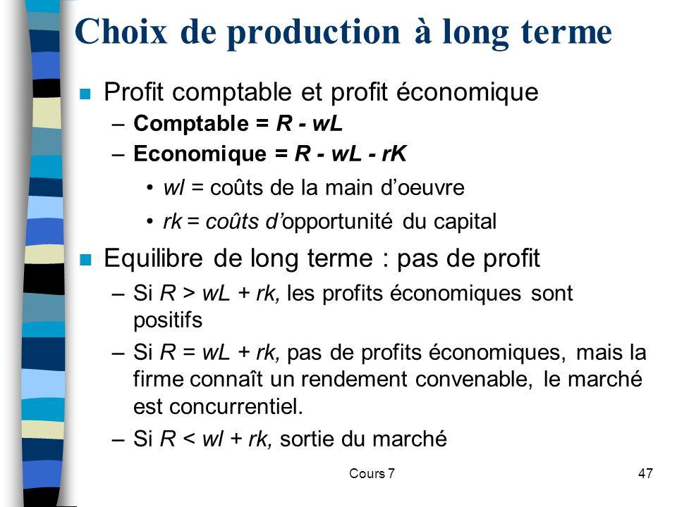 Cours 747 Choix de production à long terme n Profit comptable et profit économique –Comptable = R - wL –Economique = R - wL - rK wl = coûts de la main