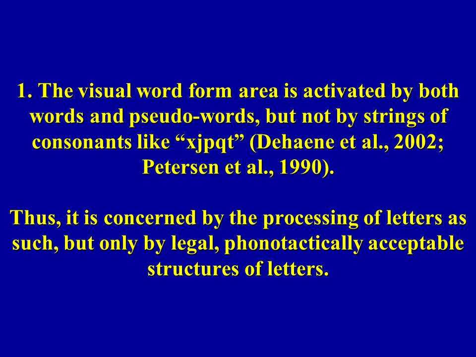 1. The visual word form area is activated by both words and pseudo-words, but not by strings of consonants like xjpqt (Dehaene et al., 2002; Petersen
