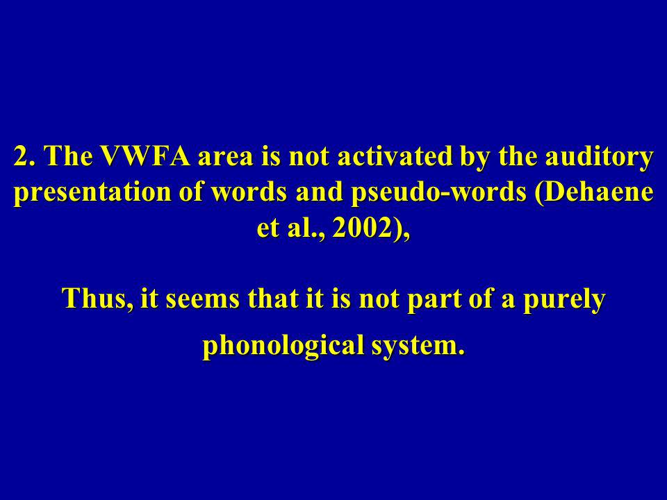 2. The VWFA area is not activated by the auditory presentation of words and pseudo-words (Dehaene et al., 2002), Thus, it seems that it is not part of