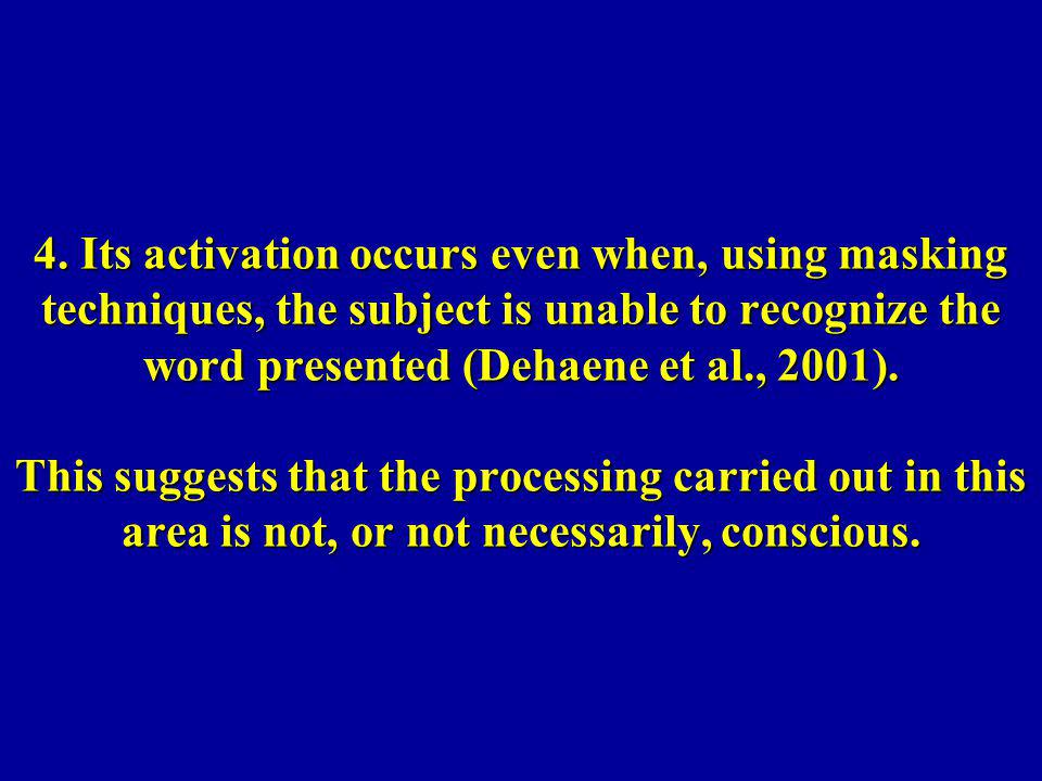 4. Its activation occurs even when, using masking techniques, the subject is unable to recognize the word presented (Dehaene et al., 2001). This sugge