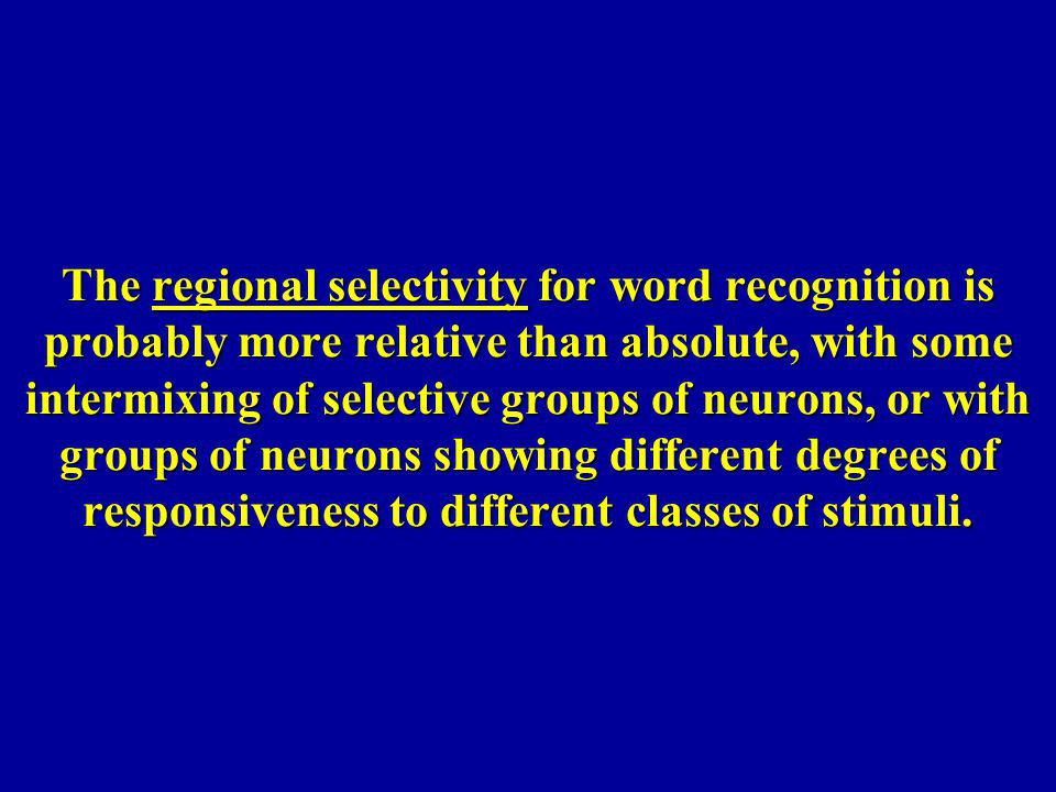 The regional selectivity for word recognition is probably more relative than absolute, with some intermixing of selective groups of neurons, or with g