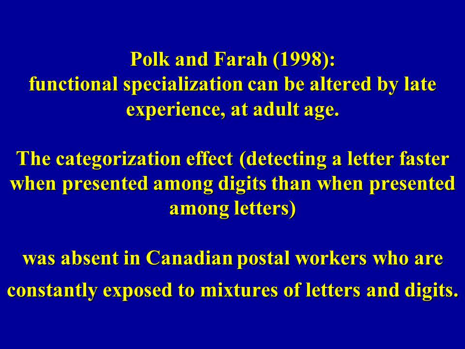 Polk and Farah (1998): functional specialization can be altered by late experience, at adult age. The categorization effect (detecting a letter faster