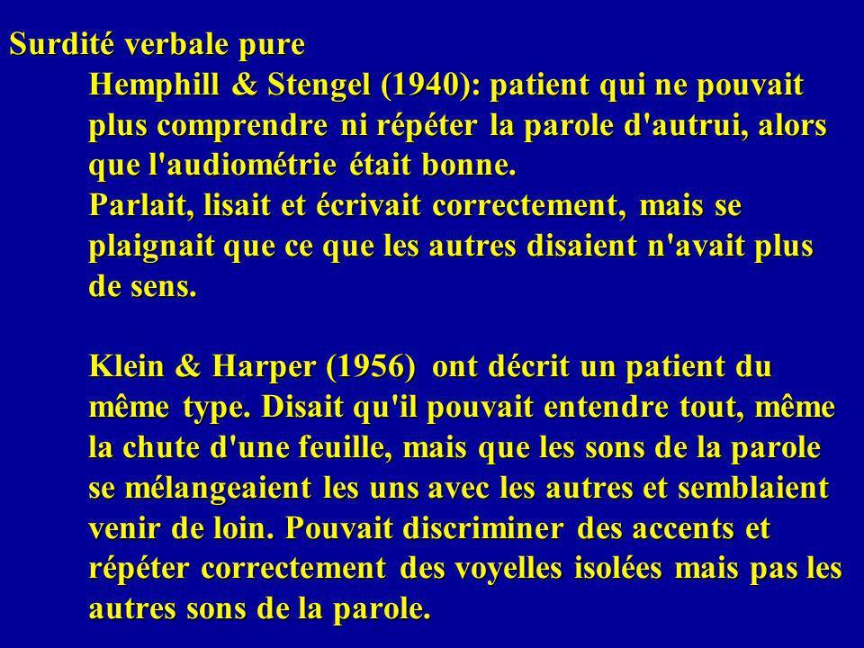 Surdité verbale pure Hemphill & Stengel (1940): patient qui ne pouvait plus comprendre ni répéter la parole d autrui, alors que l audiométrie était bonne.