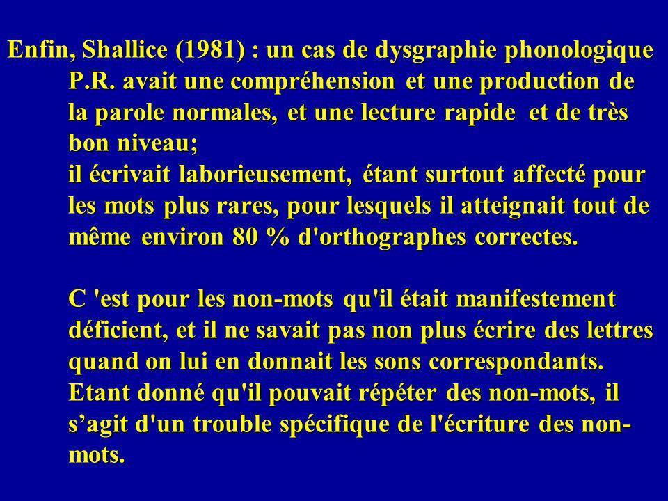 Enfin, Shallice (1981) : un cas de dysgraphie phonologique P.R. avait une compréhension et une production de la parole normales, et une lecture rapide