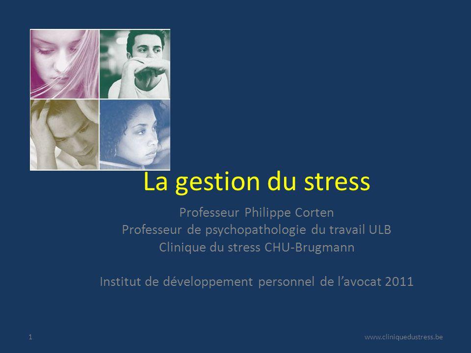 La gestion du stress Professeur Philippe Corten Professeur de psychopathologie du travail ULB Clinique du stress CHU-Brugmann Institut de développement personnel de lavocat 2011 www.cliniquedustress.be1