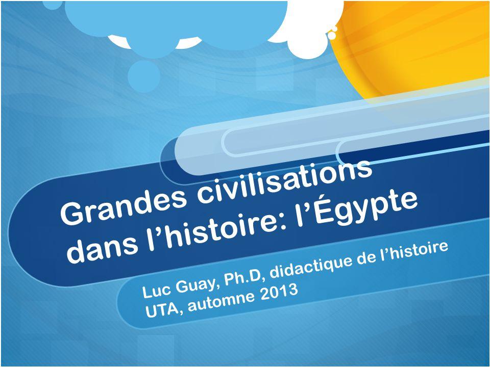 Grandes civilisations dans lhistoire: lÉgypte Luc Guay, Ph.D, didactique de lhistoire UTA, automne 2013