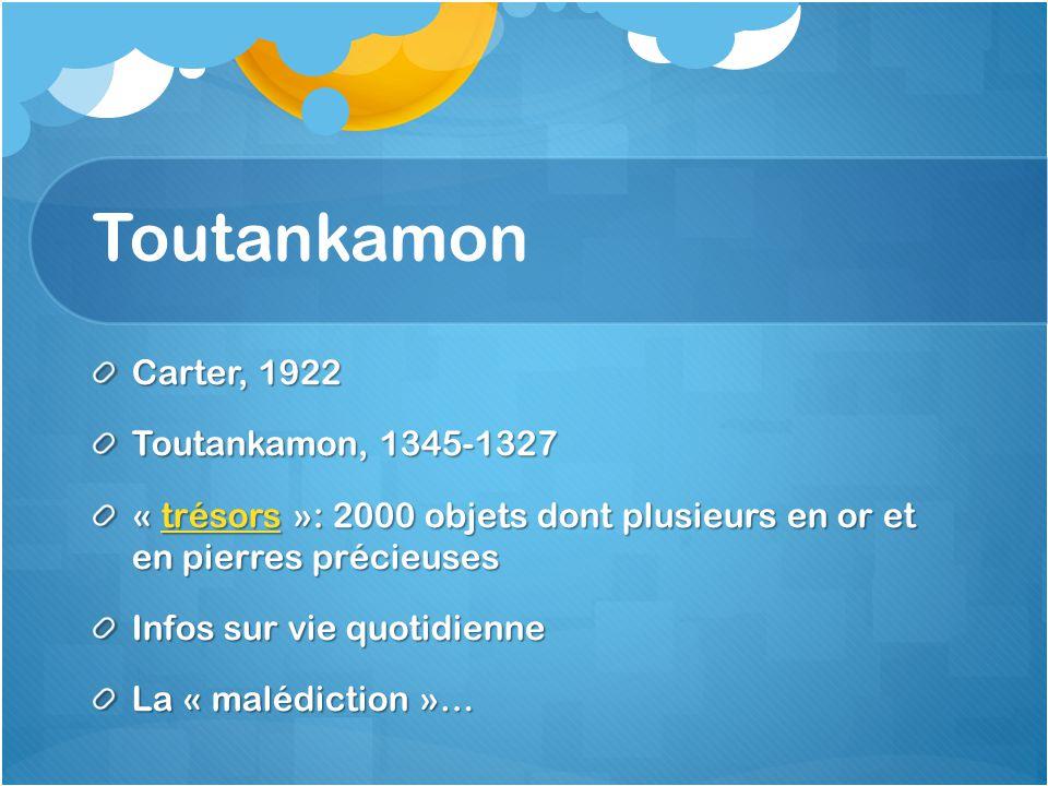 Toutankamon Carter, 1922 Toutankamon, 1345-1327 « trésors »: 2000 objets dont plusieurs en or et en pierres précieuses trésors Infos sur vie quotidien