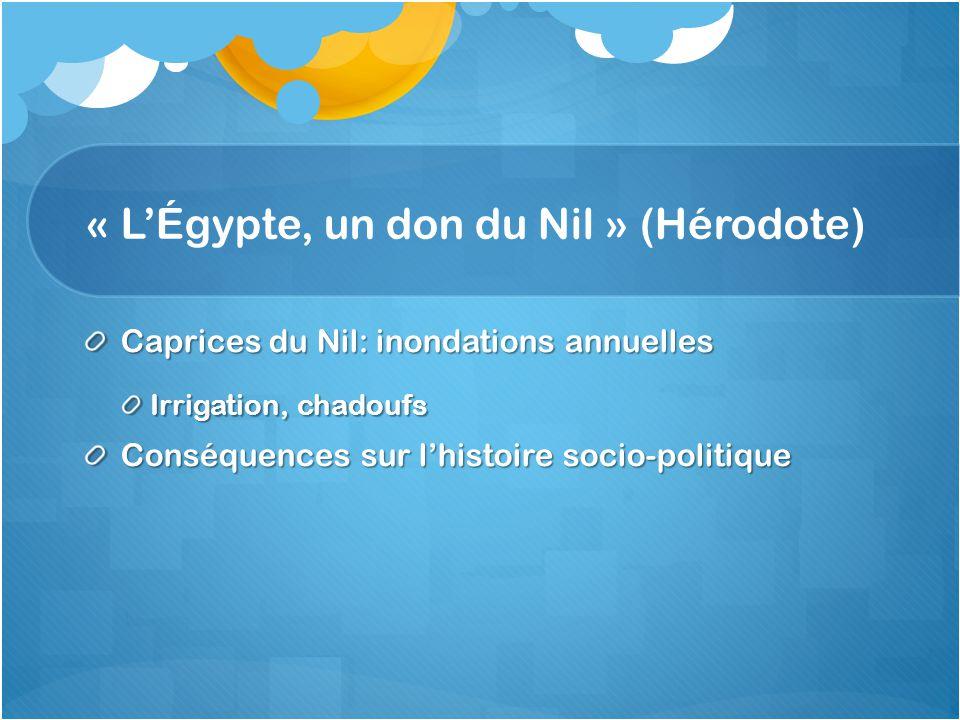 « LÉgypte, un don du Nil » (Hérodote) Caprices du Nil: inondations annuelles Irrigation, chadoufs Conséquences sur lhistoire socio-politique