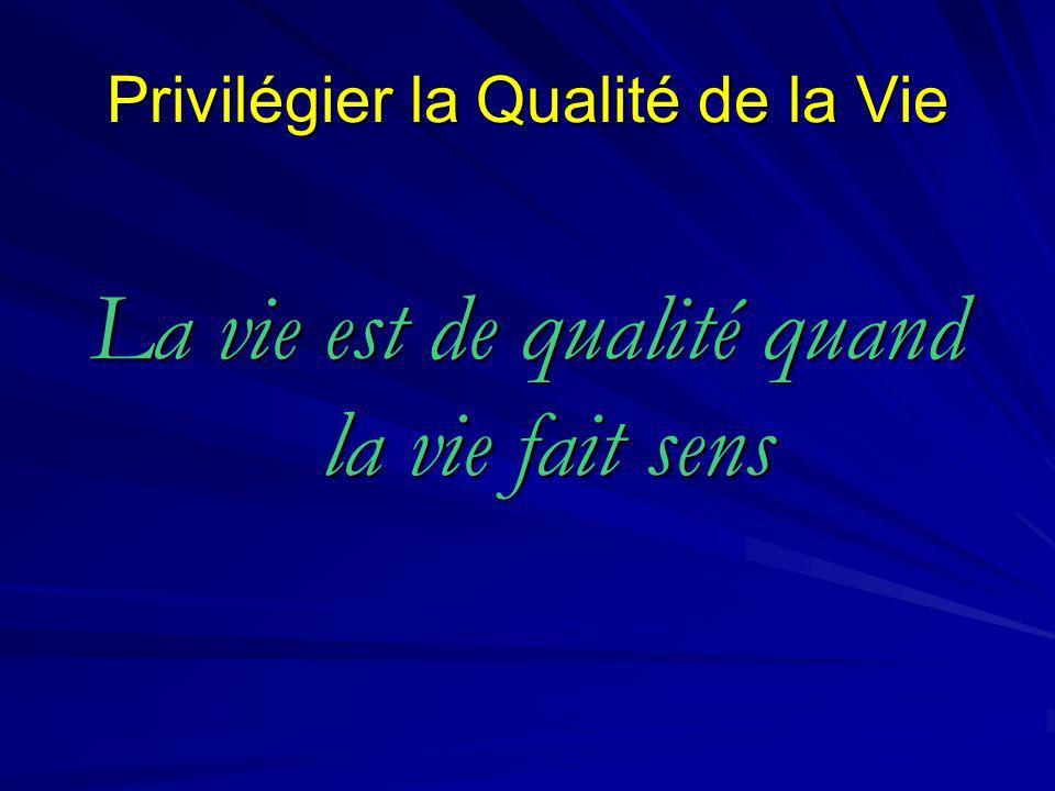 Privilégier la Qualité de la Vie La vie est de qualité quand la vie fait sens