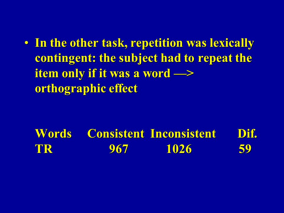 In the other task, repetition was lexically contingent: the subject had to repeat the item only if it was a word > orthographic effect Words Consisten