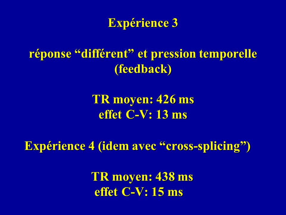 Expérience 3 réponse différent et pression temporelle (feedback) TR moyen: 426 ms effet C-V: 13 ms Expérience 4 (idem avec cross-splicing) TR moyen: 438 ms effet C-V: 15 ms