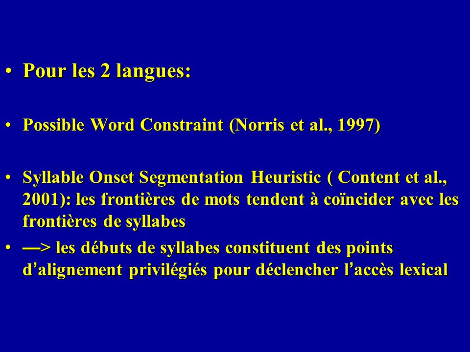 Pour les 2 langues:Pour les 2 langues: Possible Word Constraint (Norris et al., 1997)Possible Word Constraint (Norris et al., 1997) Syllable Onset Segmentation Heuristic ( Content et al., 2001): les frontières de mots tendent à coïncider avec les frontières de syllabesSyllable Onset Segmentation Heuristic ( Content et al., 2001): les frontières de mots tendent à coïncider avec les frontières de syllabes > les débuts de syllabes constituent des points d alignement privilégiés pour déclencher l accès lexical > les débuts de syllabes constituent des points d alignement privilégiés pour déclencher l accès lexical