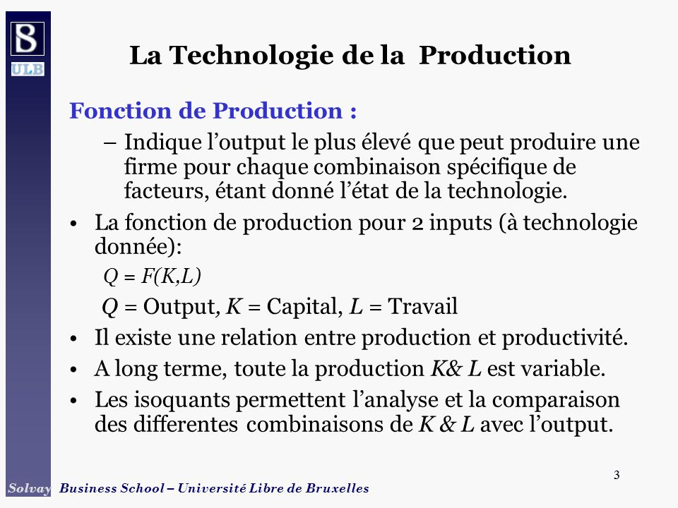 3 Solvay Business School – Université Libre de Bruxelles 3 La Technologie de la Production Fonction de Production : –Indique loutput le plus élevé que peut produire une firme pour chaque combinaison spécifique de facteurs, étant donné létat de la technologie.