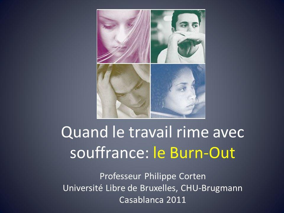 Quand le travail rime avec souffrance: le Burn-Out Professeur Philippe Corten Université Libre de Bruxelles, CHU-Brugmann Casablanca 2011