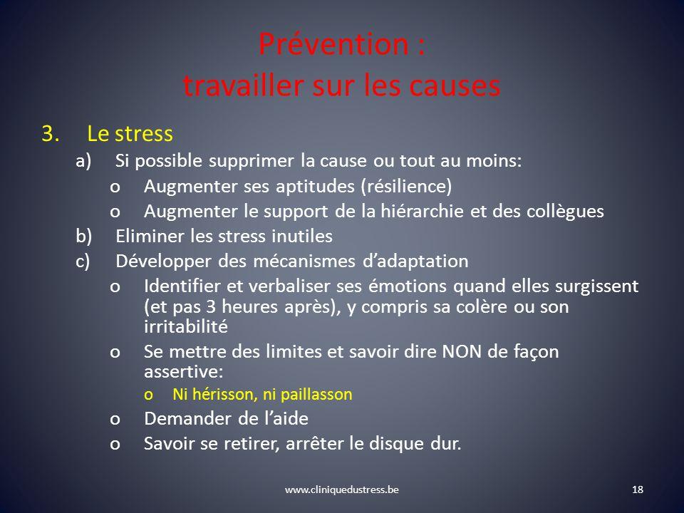 www.cliniquedustress.be Prévention : travailler sur les causes 3.Le stress a)Si possible supprimer la cause ou tout au moins: oAugmenter ses aptitudes