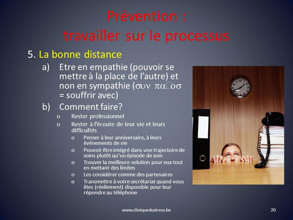 www.cliniquedustress.be Prévention : travailler sur le processus 5. La bonne distance a)Etre en empathie (pouvoir se mettre à la place de lautre) et n