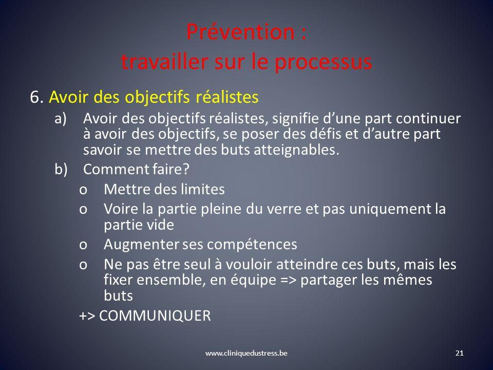 www.cliniquedustress.be Prévention : travailler sur le processus 6. Avoir des objectifs réalistes a)Avoir des objectifs réalistes, signifie dune part