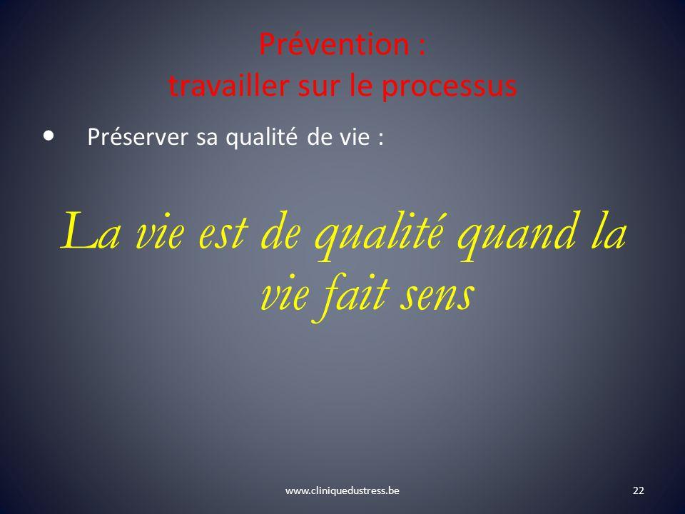 www.cliniquedustress.be Prévention : travailler sur le processus Préserver sa qualité de vie : La vie est de qualité quand la vie fait sens 22