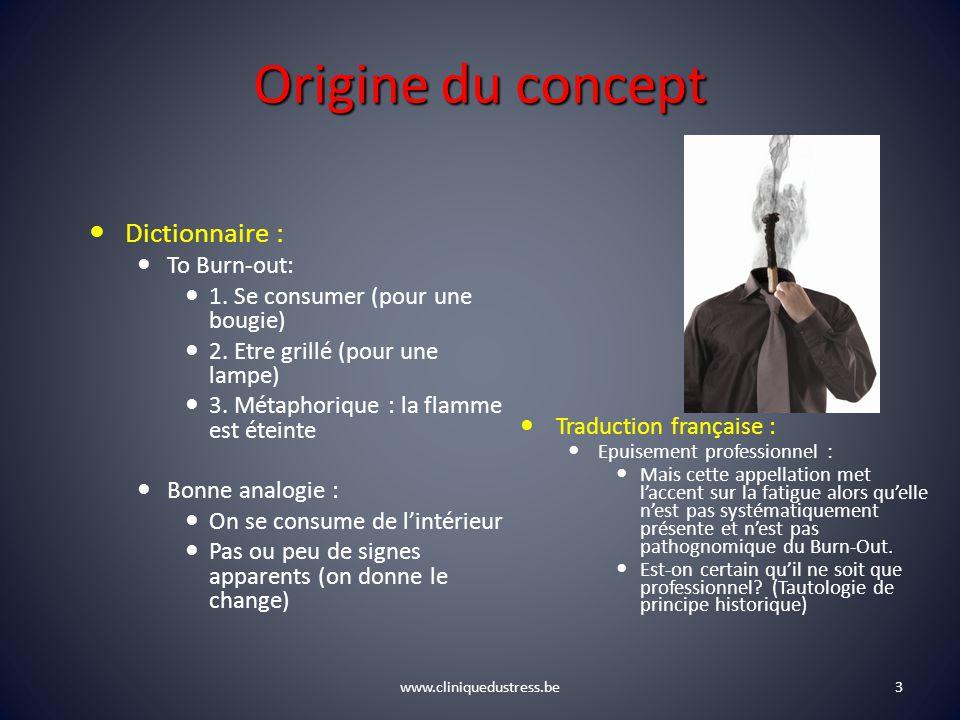 www.cliniquedustress.be Origine du concept Dictionnaire : To Burn-out: 1. Se consumer (pour une bougie) 2. Etre grillé (pour une lampe) 3. Métaphoriqu