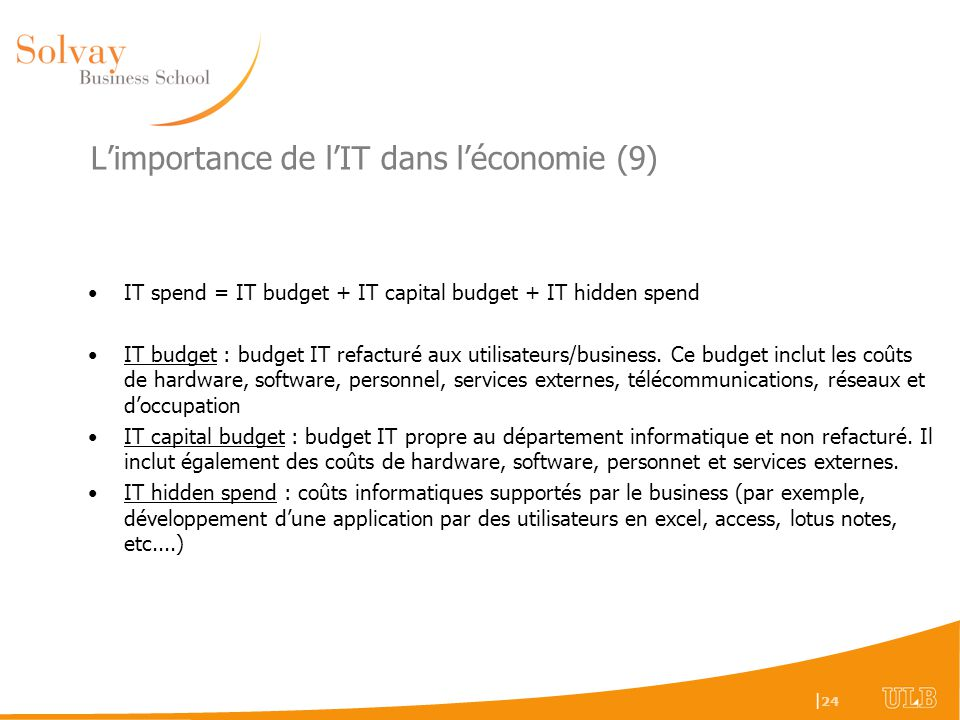| 24 Limportance de lIT dans léconomie (9) IT spend = IT budget + IT capital budget + IT hidden spend IT budget : budget IT refacturé aux utilisateurs