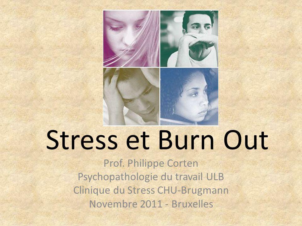 Stress et Burn Out Prof. Philippe Corten Psychopathologie du travail ULB Clinique du Stress CHU-Brugmann Novembre 2011 - Bruxelles