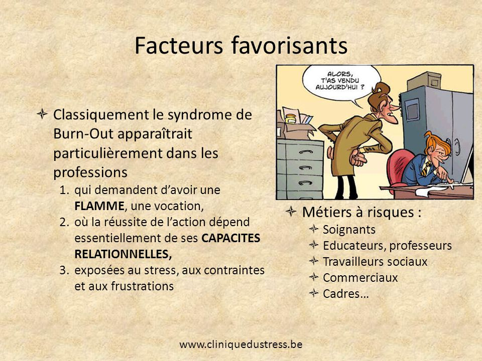 Facteurs favorisants Classiquement le syndrome de Burn-Out apparaîtrait particulièrement dans les professions 1.qui demandent davoir une FLAMME, une v