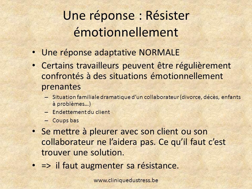 Une réponse : Résister émotionnellement Une réponse adaptative NORMALE Certains travailleurs peuvent être régulièrement confrontés à des situations ém