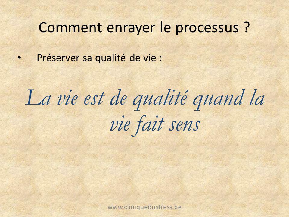 Comment enrayer le processus ? Préserver sa qualité de vie : La vie est de qualité quand la vie fait sens www.cliniquedustress.be