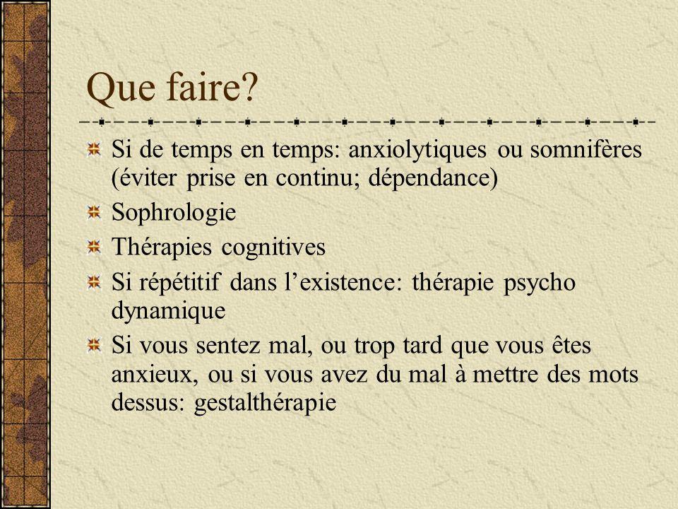 Que faire? Si de temps en temps: anxiolytiques ou somnifères (éviter prise en continu; dépendance) Sophrologie Thérapies cognitives Si répétitif dans