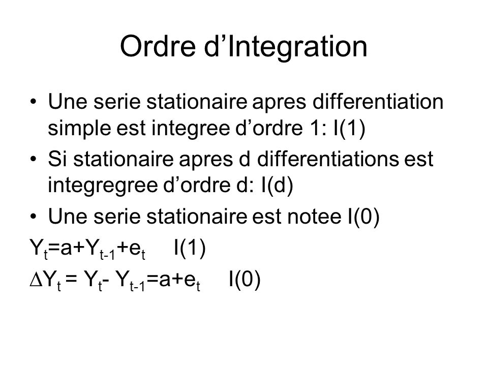 Ordre dIntegration Une serie stationaire apres differentiation simple est integree dordre 1: I(1) Si stationaire apres d differentiations est integreg
