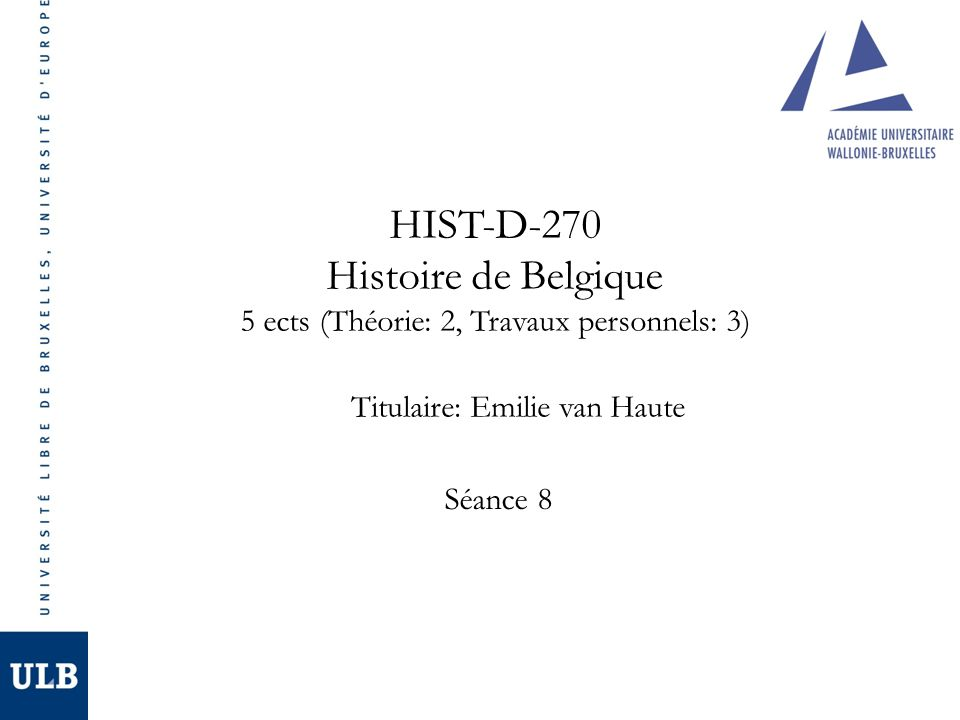 HIST-D-270 Histoire de Belgique 5 ects (Théorie: 2, Travaux personnels: 3) Titulaire: Emilie van Haute Séance 8