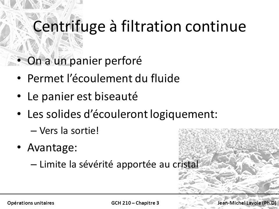 Opérations unitairesGCH 210 – Chapitre 3Jean-Michel Lavoie (Ph.D) Centrifuge à filtration continue On a un panier perforé Permet lécoulement du fluide