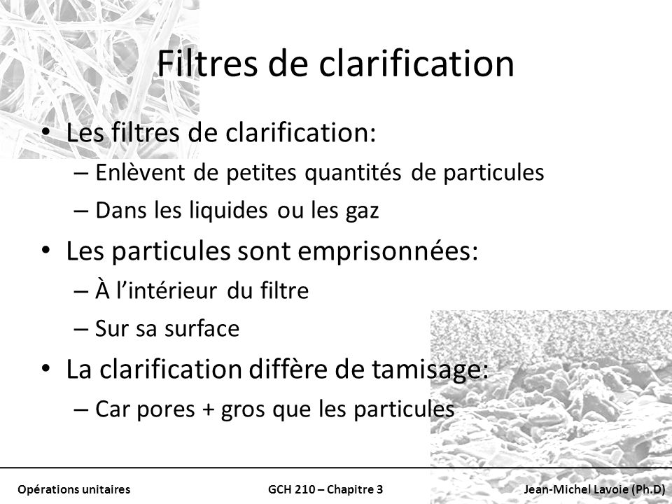 Opérations unitairesGCH 210 – Chapitre 3Jean-Michel Lavoie (Ph.D) Filtres de clarification Les filtres de clarification: – Enlèvent de petites quantit