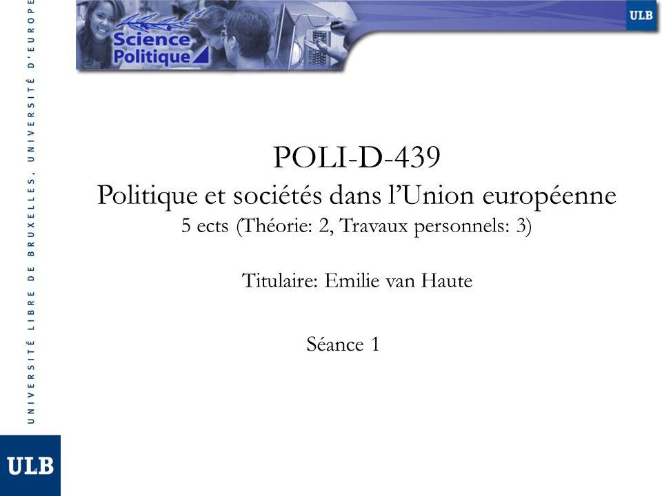 POLI-D-439 Politique et sociétés dans lUnion européenne 5 ects (Théorie: 2, Travaux personnels: 3) Titulaire: Emilie van Haute Séance 1