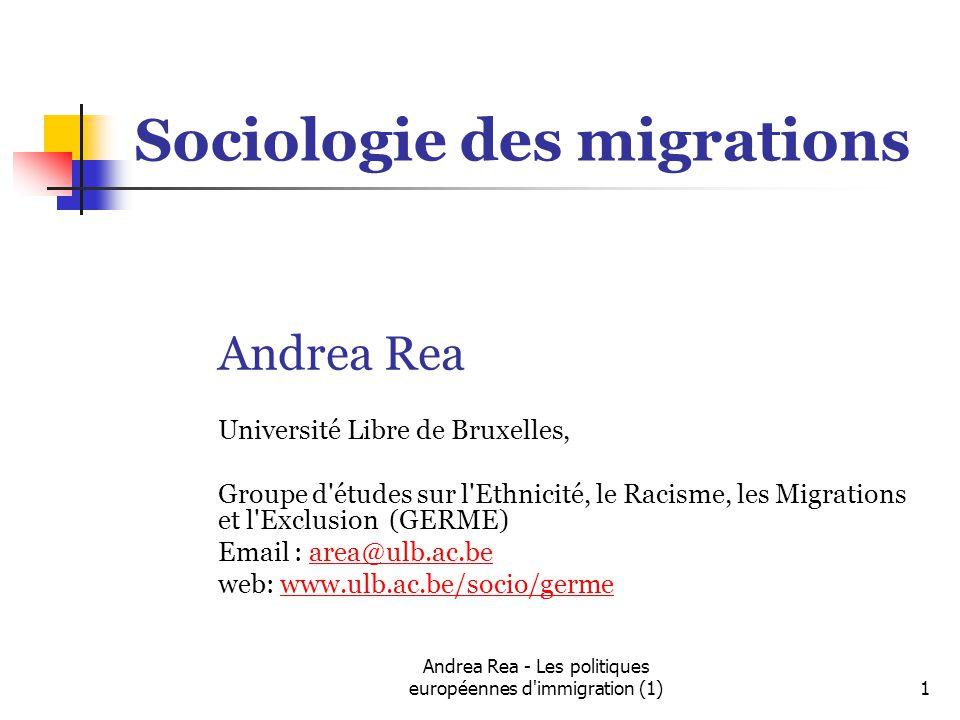 Andrea Rea - Les politiques européennes d immigration (1)1 Sociologie des migrations Andrea Rea Université Libre de Bruxelles, Groupe d études sur l Ethnicité, le Racisme, les Migrations et l Exclusion (GERME) Email : area@ulb.ac.bearea@ulb.ac.be web: www.ulb.ac.be/socio/germewww.ulb.ac.be/socio/germe