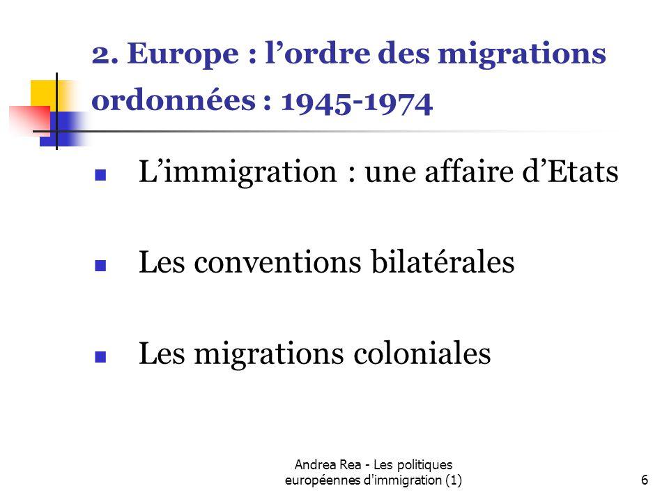 Andrea Rea - Les politiques européennes d immigration (1)7 Principaux accords déchange de travailleurs par pays de destination en Europe avant 1974 pays de destinationannée de signatureavecnombres Allemagne1955Italie 95.000 -1956 1960Grèce1.3mil 1966 1960Espagne2.6 mil 1973 1961TurquieFixée à un emploi, entrée des familles limitée, 1963MarocTravailleurs non qualifiés 1964Portugal 1965Tunisie 1968Yougoslavie Autriche1964Turquie Belgique1954Italie 1946Italie 1964Turquie France1963Maroc 1964Tunisie 1965Yougoslavie 1947Italie 1964Turquie 1956Espagne 150000 par an coordonnées par ONI, avant tout des espagnols, en 1970 2mil de travailleurs étrangers en France Luxembourg1957Italie Pays-Bas1948Italie 1960Italie 1964Maroc 1964Turquie Royaume-Uni1945 European Voluntary Worker (EVW), à partir des camps de réfugies 90000Fixées à un emplois, droit de réunification familiale, peuvent être expulsées 1945-1961 divers pays européens, par la suite colonies100000 Suisse1964Italie 1961Portugal 1961Espagne ref OCDE, migration et emploi, 2004 et Castels, The age of Migrations, pour les nombre de personnes engagées