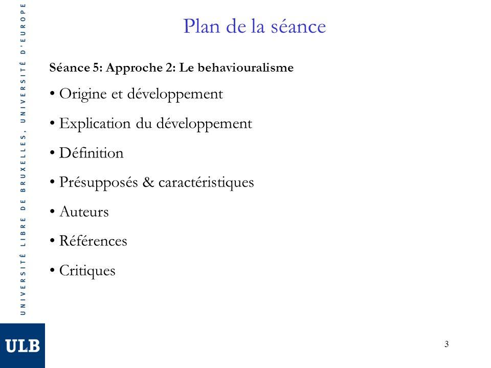3 Plan de la séance Séance 5: Approche 2: Le behaviouralisme Origine et développement Explication du développement Définition Présupposés & caractéristiques Auteurs Références Critiques