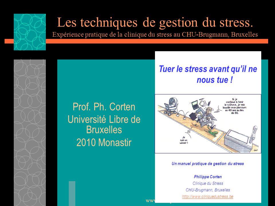 www.cliniquedustress.be Les techniques de gestion du stress. Expérience pratique de la clinique du stress au CHU-Brugmann, Bruxelles Prof. Ph. Corten