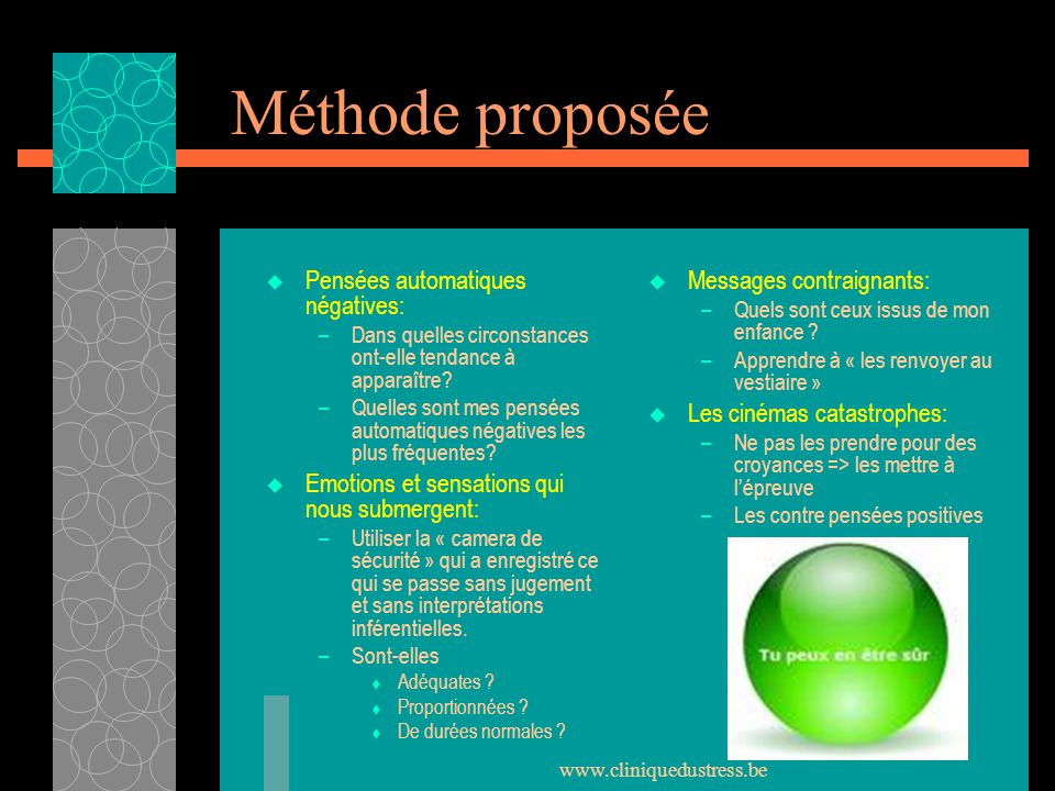 www.cliniquedustress.be Méthode proposée Pensées automatiques négatives: –Dans quelles circonstances ont-elle tendance à apparaître? –Quelles sont mes