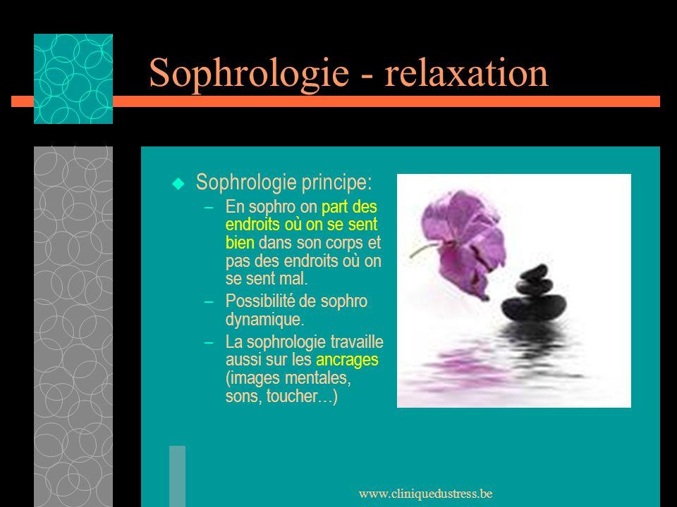 www.cliniquedustress.be Sophrologie - relaxation Sophrologie principe: –En sophro on part des endroits où on se sent bien dans son corps et pas des en