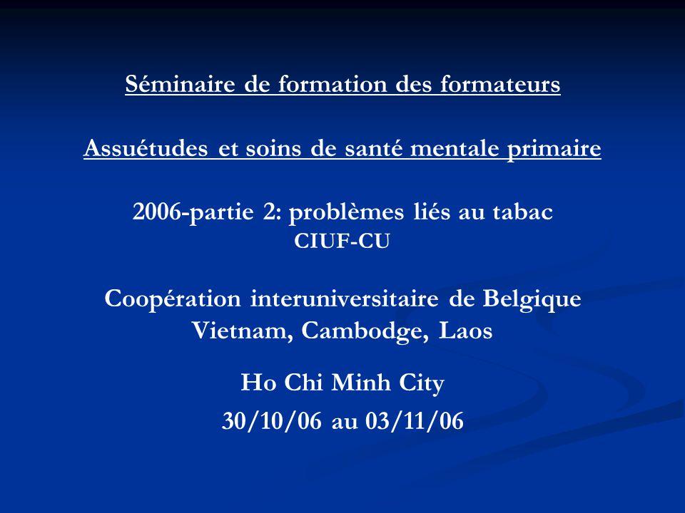 Séminaire de formation des formateurs Assuétudes et soins de santé mentale primaire 2006-partie 2: problèmes liés au tabac CIUF-CU Coopération interuniversitaire de Belgique Vietnam, Cambodge, Laos Ho Chi Minh City 30/10/06 au 03/11/06