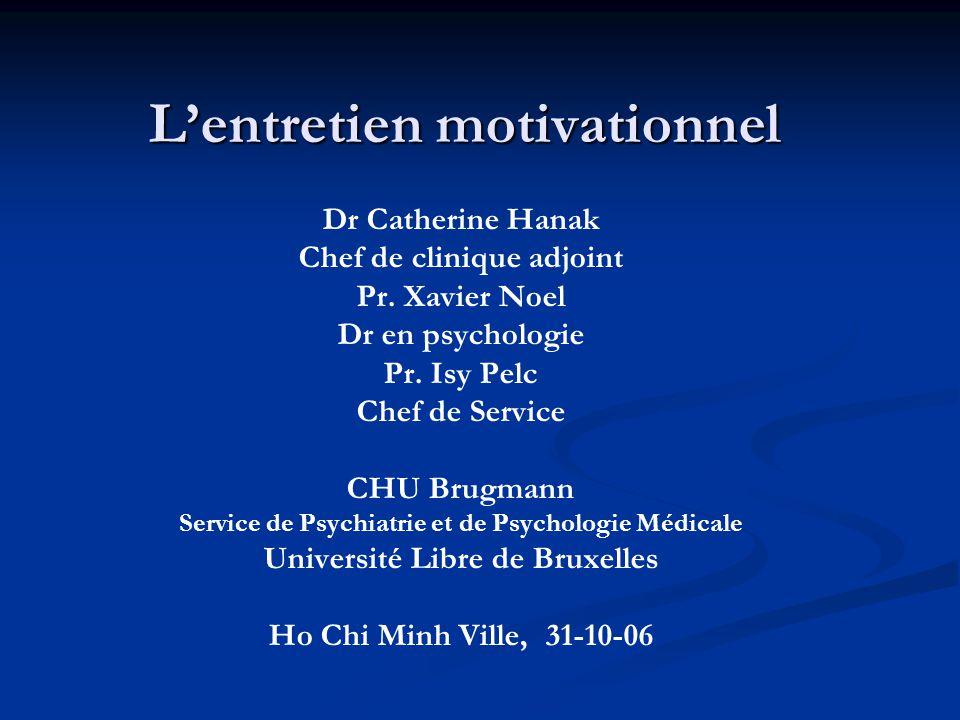 Lentretien motivationnel Lentretien motivationnel Dr Catherine Hanak Chef de clinique adjoint Pr. Xavier Noel Dr en psychologie Pr. Isy Pelc Chef de S