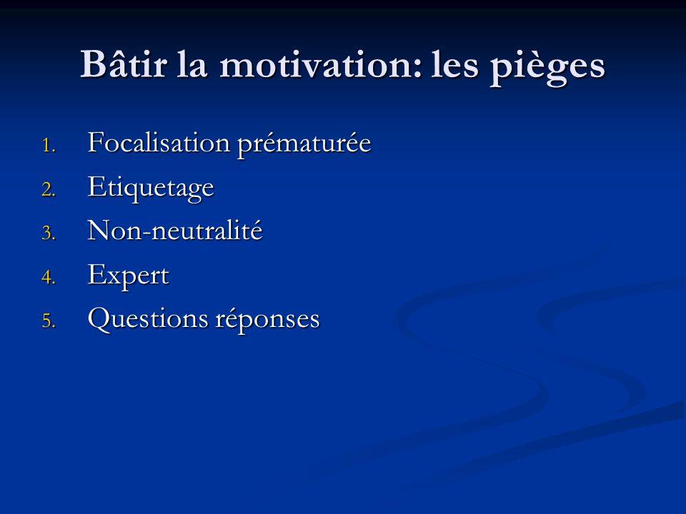 Bâtir la motivation: les pièges 1. Focalisation prématurée 2. Etiquetage 3. Non-neutralité 4. Expert 5. Questions réponses