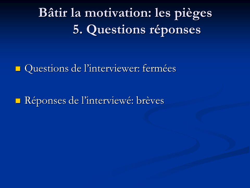 Bâtir la motivation: les pièges 5. Questions réponses Questions de linterviewer: fermées Questions de linterviewer: fermées Réponses de linterviewé: b