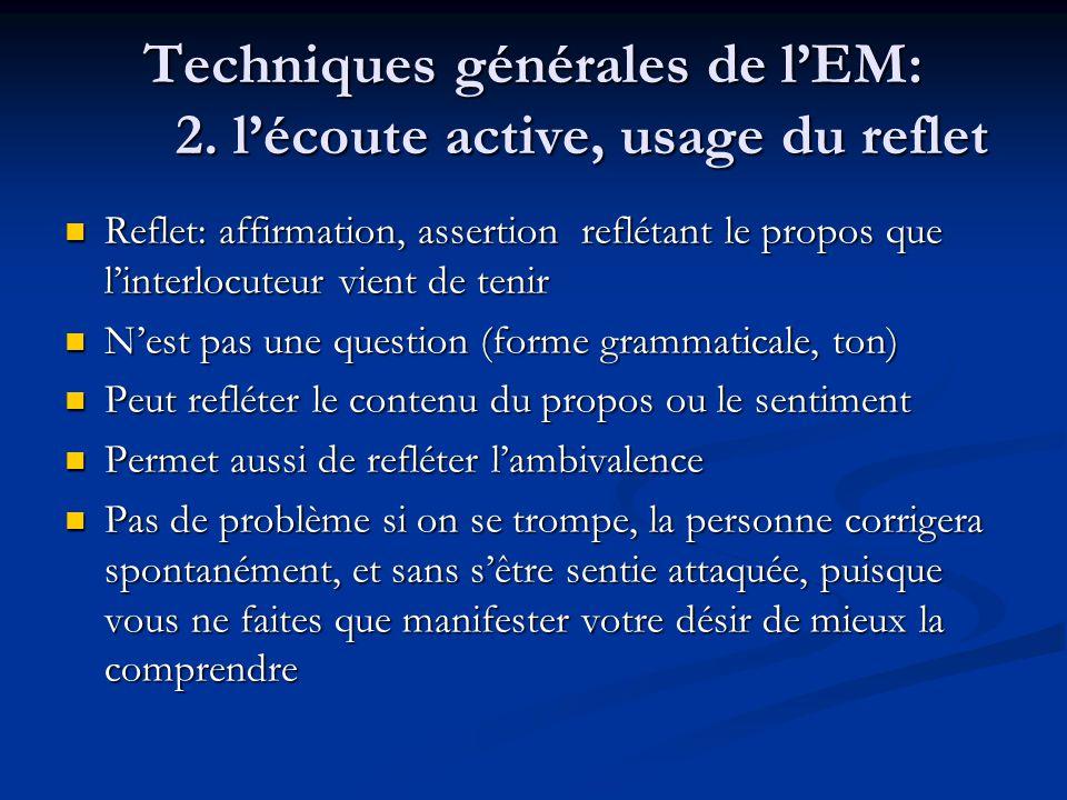 Techniques générales de lEM: 2. lécoute active, usage du reflet Reflet: affirmation, assertion reflétant le propos que linterlocuteur vient de tenir R