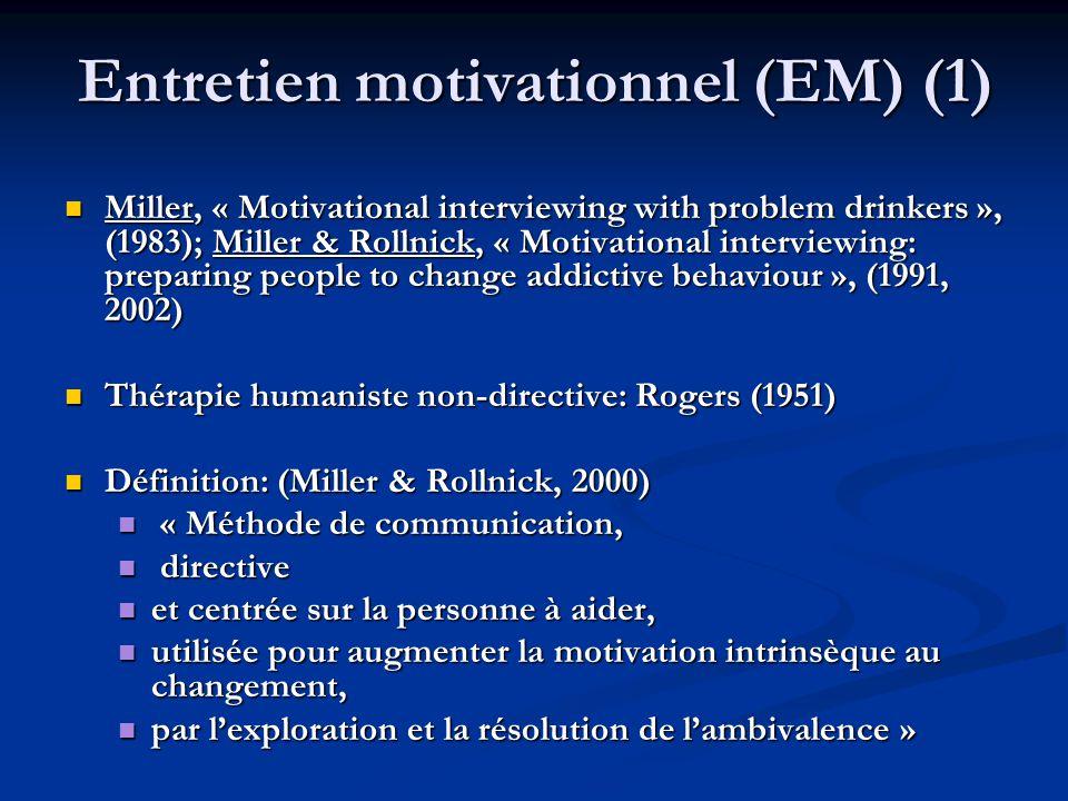 Entretien motivationnel (EM) (1) Miller, « Motivational interviewing with problem drinkers », (1983); Miller & Rollnick, « Motivational interviewing: preparing people to change addictive behaviour », (1991, 2002) Miller, « Motivational interviewing with problem drinkers », (1983); Miller & Rollnick, « Motivational interviewing: preparing people to change addictive behaviour », (1991, 2002) Thérapie humaniste non-directive: Rogers (1951) Thérapie humaniste non-directive: Rogers (1951) Définition: (Miller & Rollnick, 2000) Définition: (Miller & Rollnick, 2000) « Méthode de communication, « Méthode de communication, directive directive et centrée sur la personne à aider, et centrée sur la personne à aider, utilisée pour augmenter la motivation intrinsèque au changement, utilisée pour augmenter la motivation intrinsèque au changement, par lexploration et la résolution de lambivalence » par lexploration et la résolution de lambivalence »