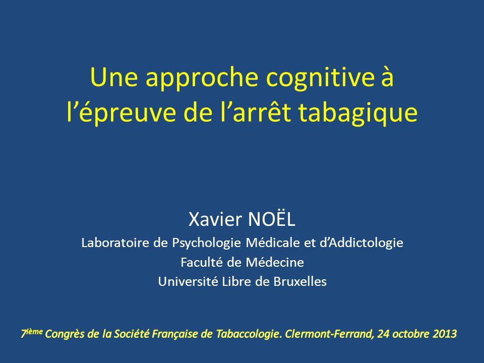 Une approche cognitive à lépreuve de larrêt tabagique Xavier NOËL Laboratoire de Psychologie Médicale et dAddictologie Faculté de Médecine Université