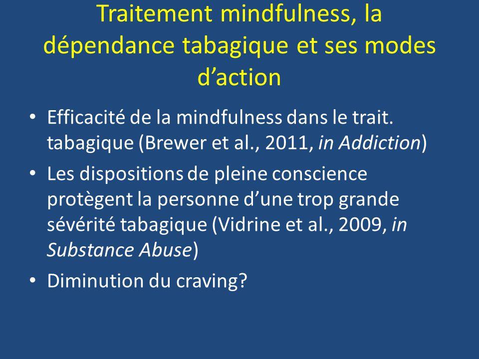Traitement mindfulness, la dépendance tabagique et ses modes daction Efficacité de la mindfulness dans le trait. tabagique (Brewer et al., 2011, in Ad