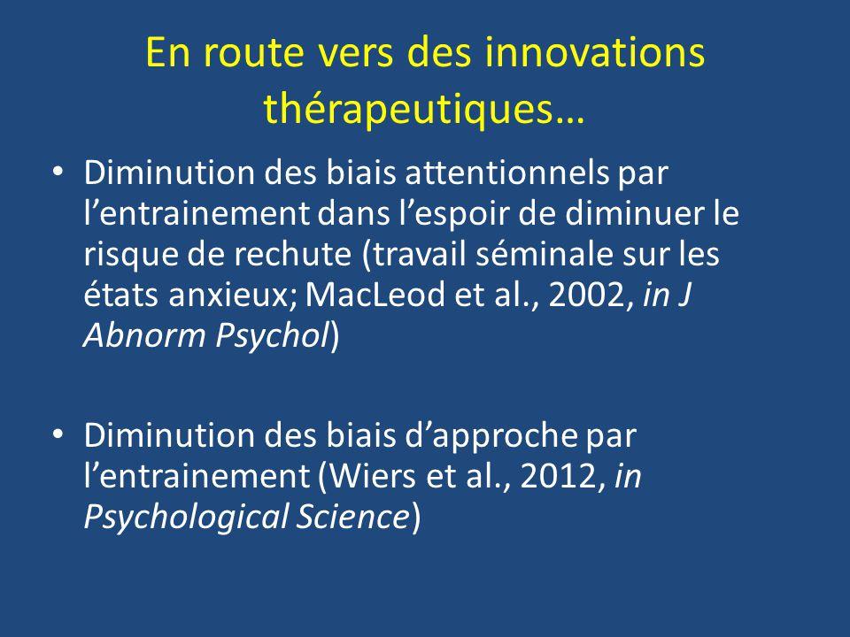 En route vers des innovations thérapeutiques… Diminution des biais attentionnels par lentrainement dans lespoir de diminuer le risque de rechute (trav